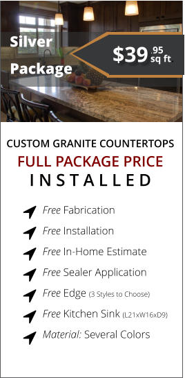 CUSTOM GRANITE COUNTERTOPS   Silver  Package FULL PACKAGE PRICE I N S T A L L E D Free Fabrication  Free Installation  Free In-Home Estimate  Free Sealer Application  Free Edge (3 Styles to Choose)  Free Kitchen Sink (L21xW16xD9)  Material: Several Colors        $39 sq ft. .95