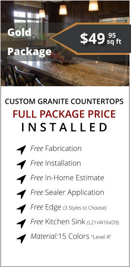 "CUSTOM GRANITE COUNTERTOPS   Gold Package FULL PACKAGE PRICE I N S T A L L E D Free Fabrication  Free Installation  Free In-Home Estimate  Free Sealer Application  Free Edge (3 Styles to Choose)  Free Kitchen Sink (L21xW16xD9)   Material:15 Colors ""Level A""        $49 sq ft. .95"