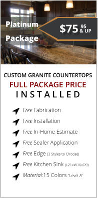 "CUSTOM GRANITE COUNTERTOPS   Platinum Package FULL PACKAGE PRICE I N S T A L L E D Free Fabrication  Free Installation  Free In-Home Estimate  Free Sealer Application  Free Edge (3 Styles to Choose)  Free Kitchen Sink (L21xW16xD9)  Material:15 Colors ""Level A""        $75 & UP .95"